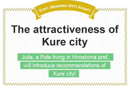 Even Japanese don't know!? The attractiveness of Kure city Juila, a Pole living in Hiroshima pref., will introduce recommendations of Kure city!